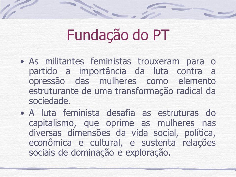 Fundação do PT As militantes feministas trouxeram para o partido a importância da luta contra a opressão das mulheres como elemento estruturante de um