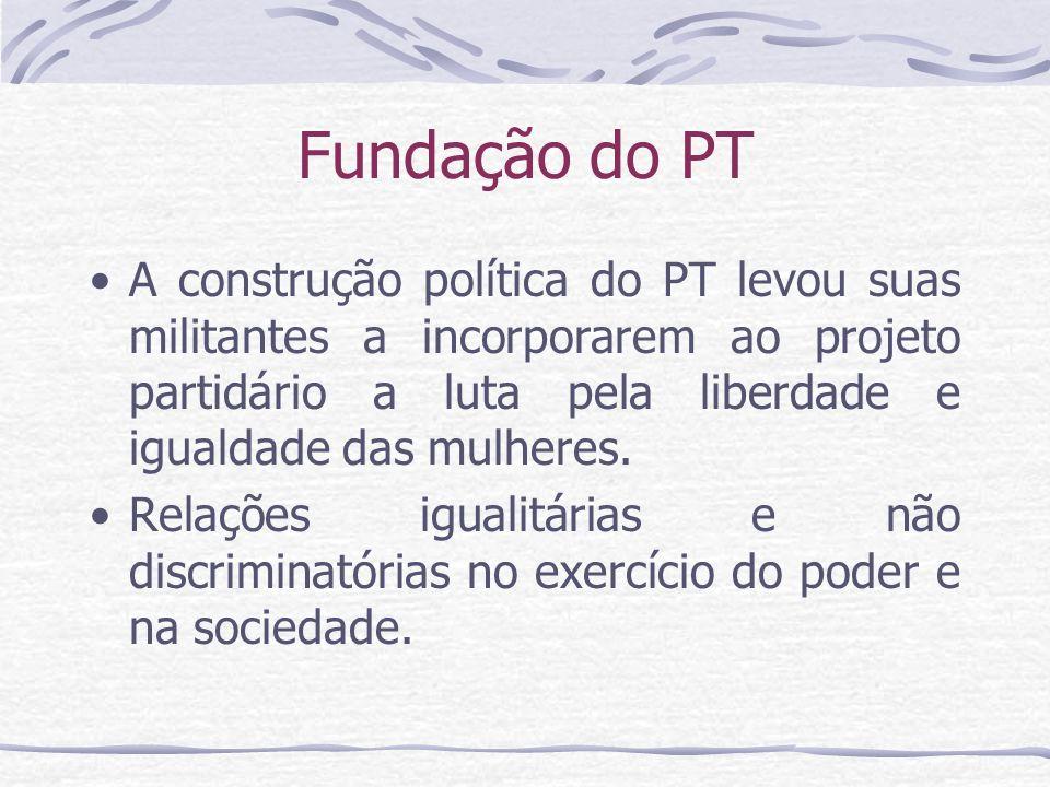 Fundação do PT A construção política do PT levou suas militantes a incorporarem ao projeto partidário a luta pela liberdade e igualdade das mulheres.