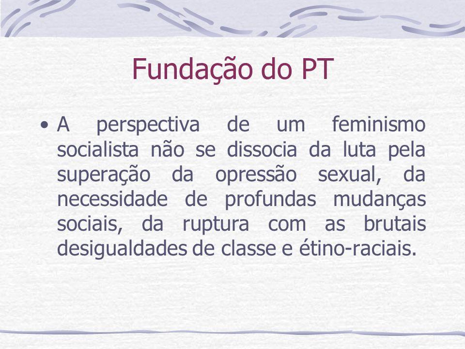 Fundação do PT A perspectiva de um feminismo socialista não se dissocia da luta pela superação da opressão sexual, da necessidade de profundas mudança