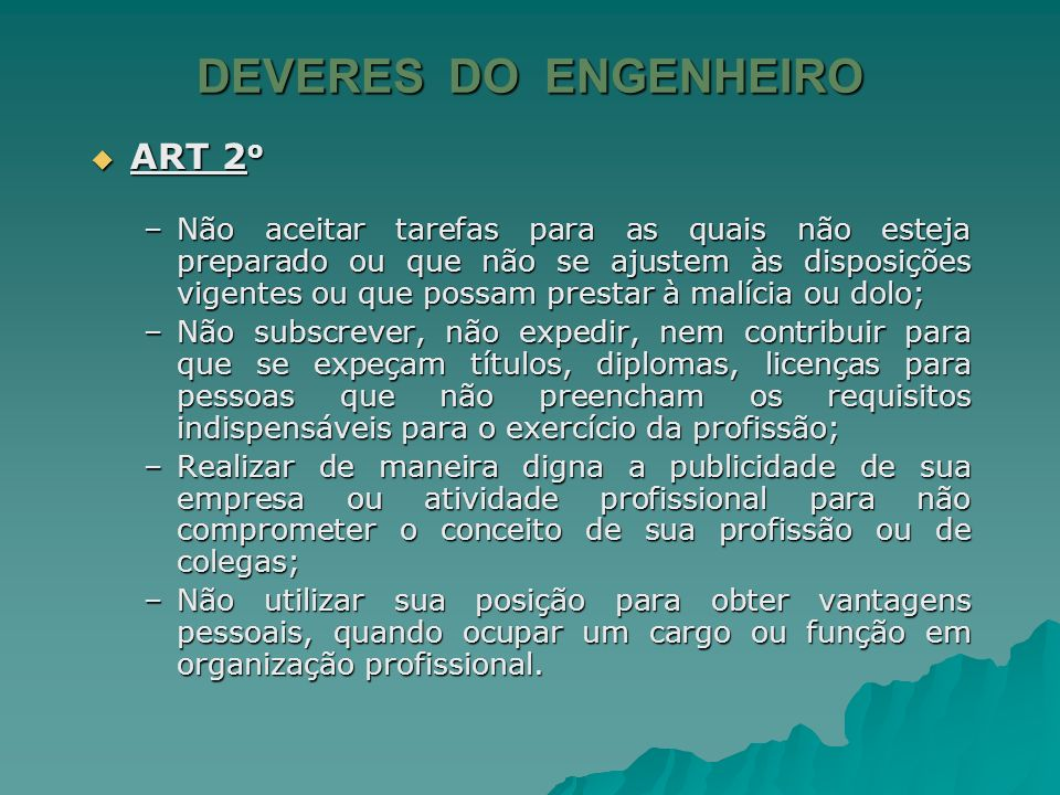 DEVERES DO ENGENHEIRO ART 2 o ART 2 o Considerar a profissão como alto título de honra e não praticar nem permitir a prática de atos que comprometam a sua dignidade.