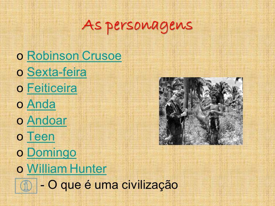 As personagens oRobinson CrusoeRobinson Crusoe oSexta-feiraSexta-feira oFeiticeiraFeiticeira oAndaAnda oAndoarAndoar oTeenTeen oDomingoDomingo oWilliam HunterWilliam Hunter - O que é uma civilização