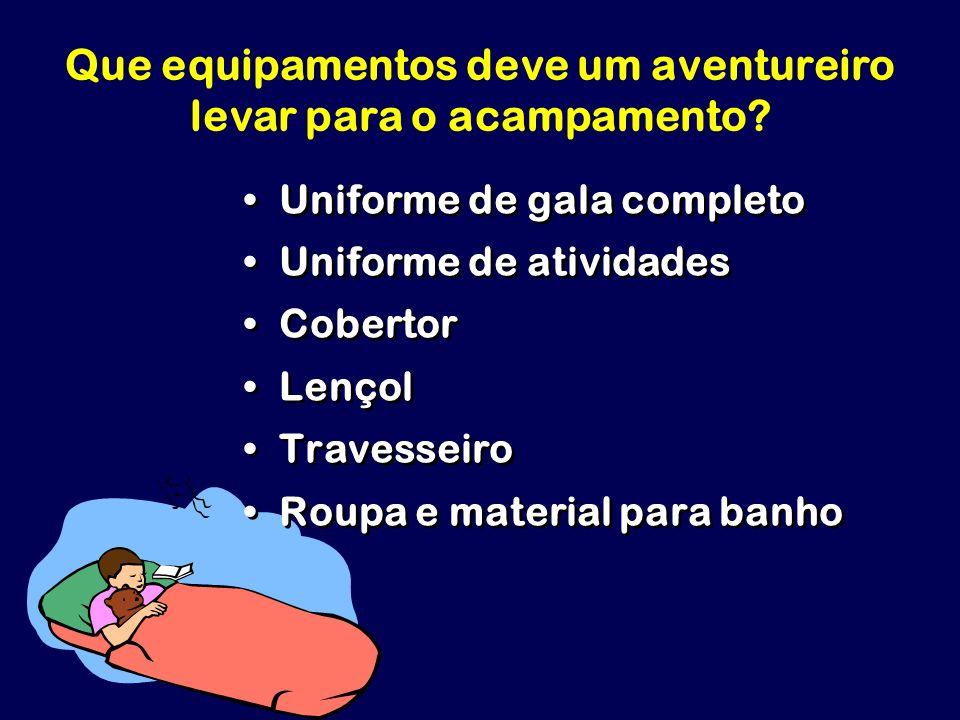 Que equipamentos deve um aventureiro levar para o acampamento? Uniforme de gala completo Uniforme de atividades Cobertor Lençol Travesseiro Roupa e ma