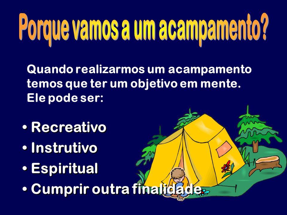 Quando realizarmos um acampamento temos que ter um objetivo em mente. Ele pode ser: Recreativo Instrutivo Espiritual Cumprir outra finalidade Recreati