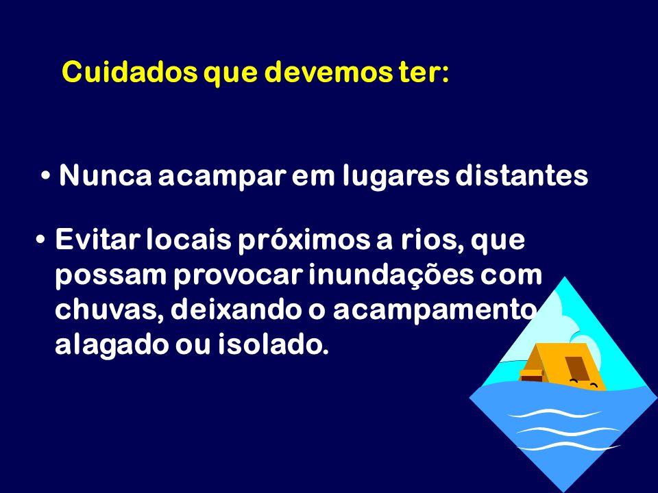 Cuidados que devemos ter: Nunca acampar em lugares distantes Evitar locais próximos a rios, que possam provocar inundações com chuvas, deixando o acam