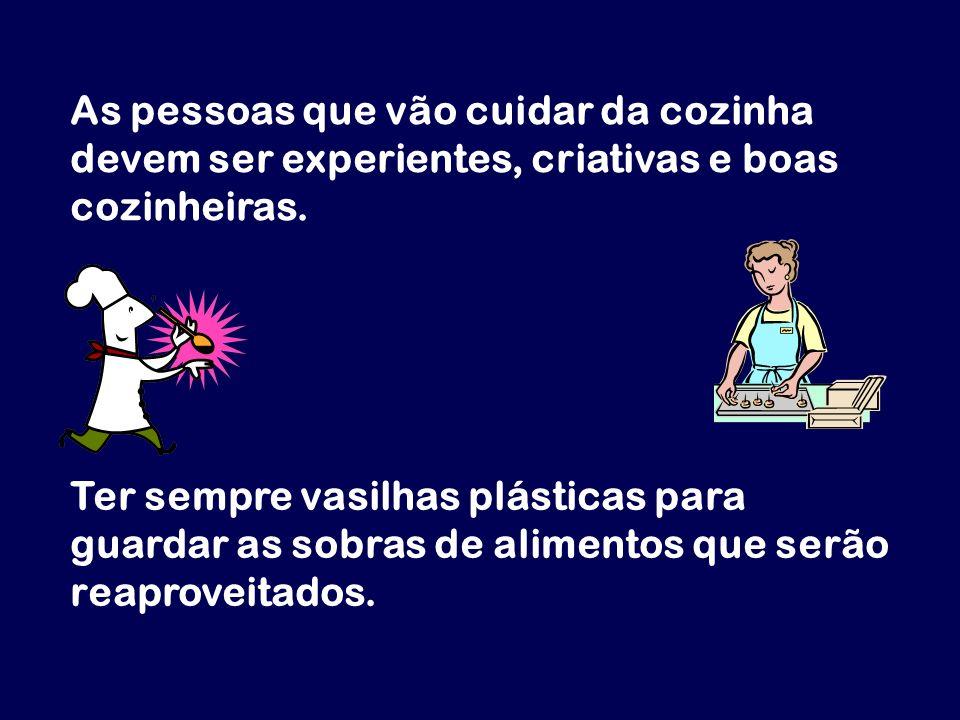 As pessoas que vão cuidar da cozinha devem ser experientes, criativas e boas cozinheiras. Ter sempre vasilhas plásticas para guardar as sobras de alim
