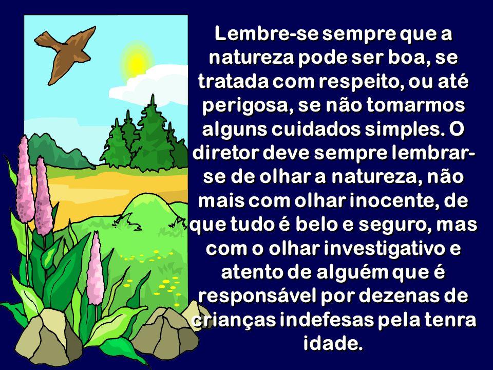 Lembre-se sempre que a natureza pode ser boa, se tratada com respeito, ou até perigosa, se não tomarmos alguns cuidados simples. O diretor deve sempre