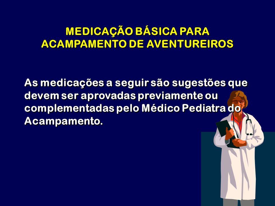 MEDICAÇÃO BÁSICA PARA ACAMPAMENTO DE AVENTUREIROS As medicações a seguir são sugestões que devem ser aprovadas previamente ou complementadas pelo Médi