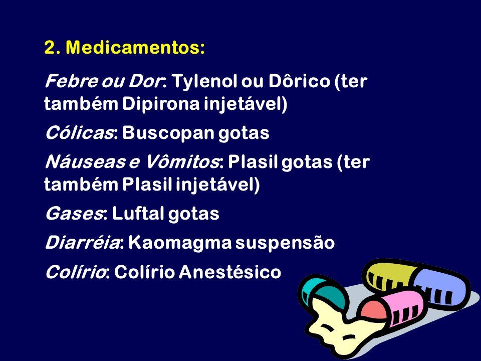2. Medicamentos: Febre ou Dor: Tylenol ou Dôrico (ter também Dipirona injetável) Cólicas: Buscopan gotas Náuseas e Vômitos: Plasil gotas (ter também P