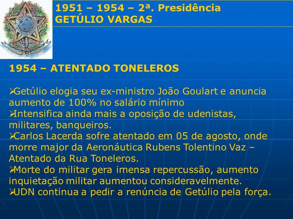 1951 – 1954 – 2ª. Presidência GETÚLIO VARGAS 1954 – ATENTADO TONELEROS Getúlio elogia seu ex-ministro João Goulart e anuncia aumento de 100% no salári