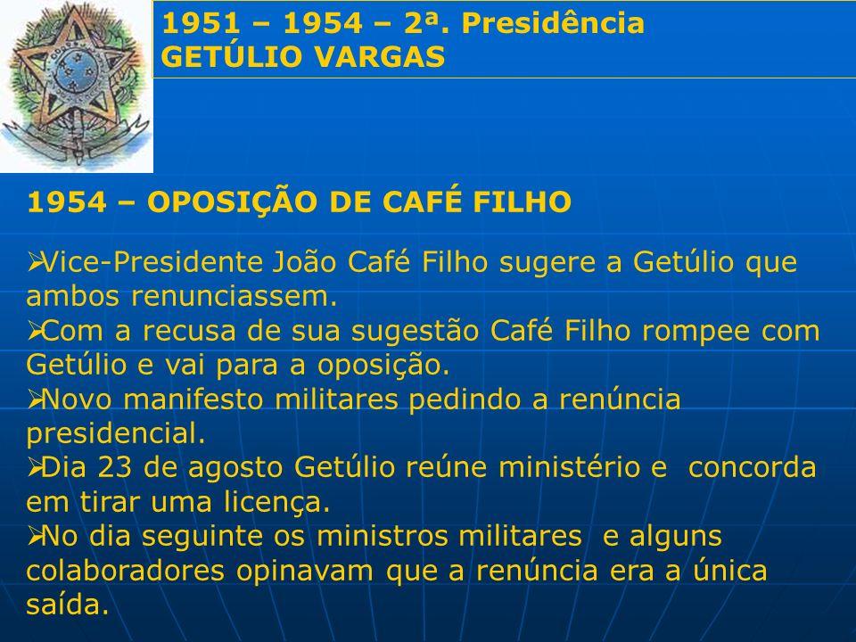1951 – 1954 – 2ª. Presidência GETÚLIO VARGAS 1954 – OPOSIÇÃO DE CAFÉ FILHO Vice-Presidente João Café Filho sugere a Getúlio que ambos renunciassem. Co