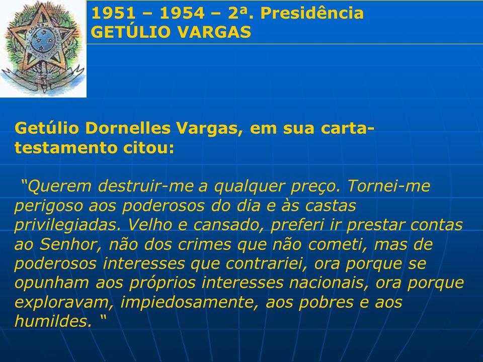 1951 – 1954 – 2ª. Presidência GETÚLIO VARGAS Getúlio Dornelles Vargas, em sua carta- testamento citou: Querem destruir-me a qualquer preço. Tornei-me