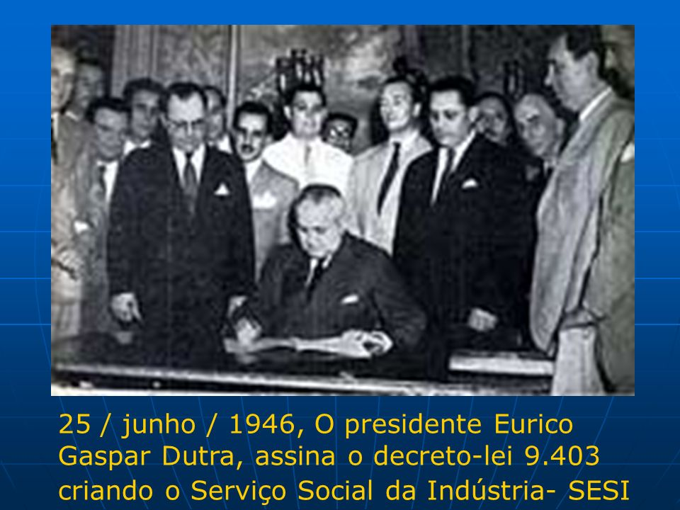 25 / junho / 1946, O presidente Eurico Gaspar Dutra, assina o decreto-lei 9.403 criando o Serviço Social da Indústria- SESI