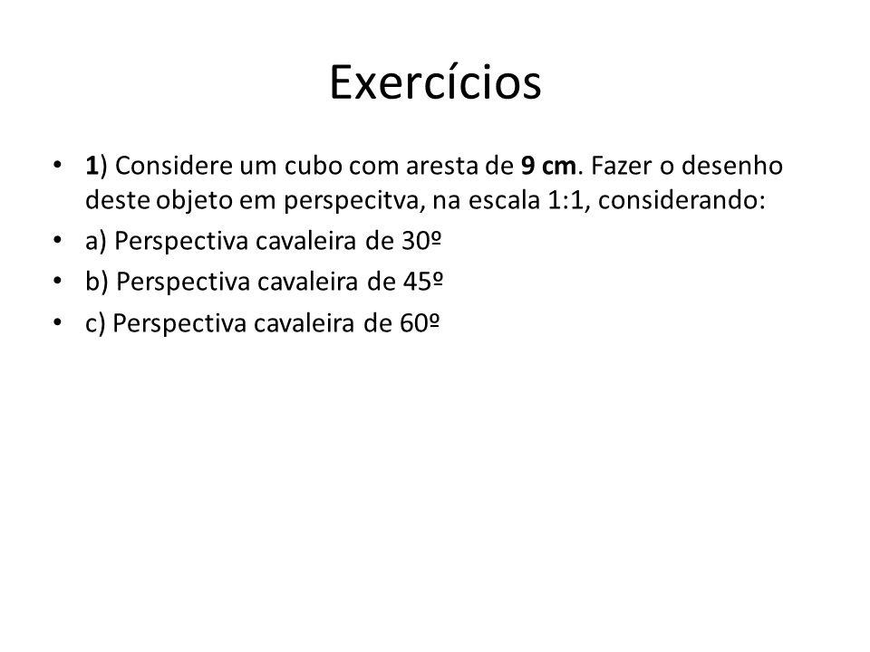 Exercícios 1) Considere um cubo com aresta de 9 cm. Fazer o desenho deste objeto em perspecitva, na escala 1:1, considerando: a) Perspectiva cavaleira