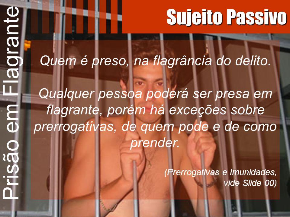 Prisão em Flagrante Sujeito Passivo Quem é preso, na flagrância do delito. Qualquer pessoa poderá ser presa em flagrante, porém há exceções sobre prer