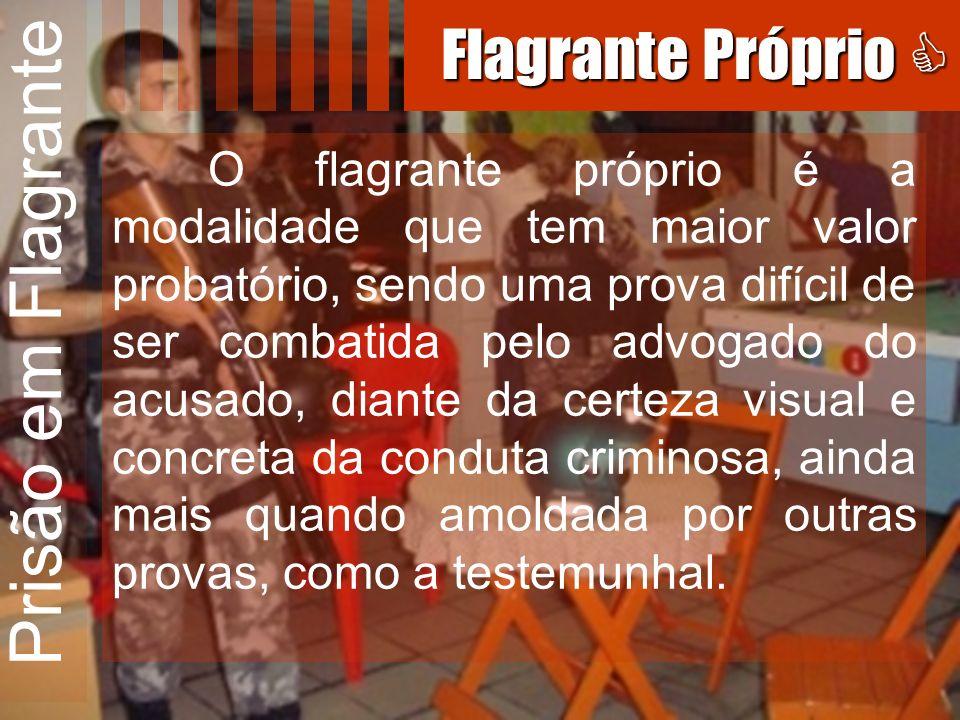 Prisão em Flagrante O flagrante próprio é a modalidade que tem maior valor probatório, sendo uma prova difícil de ser combatida pelo advogado do acusa