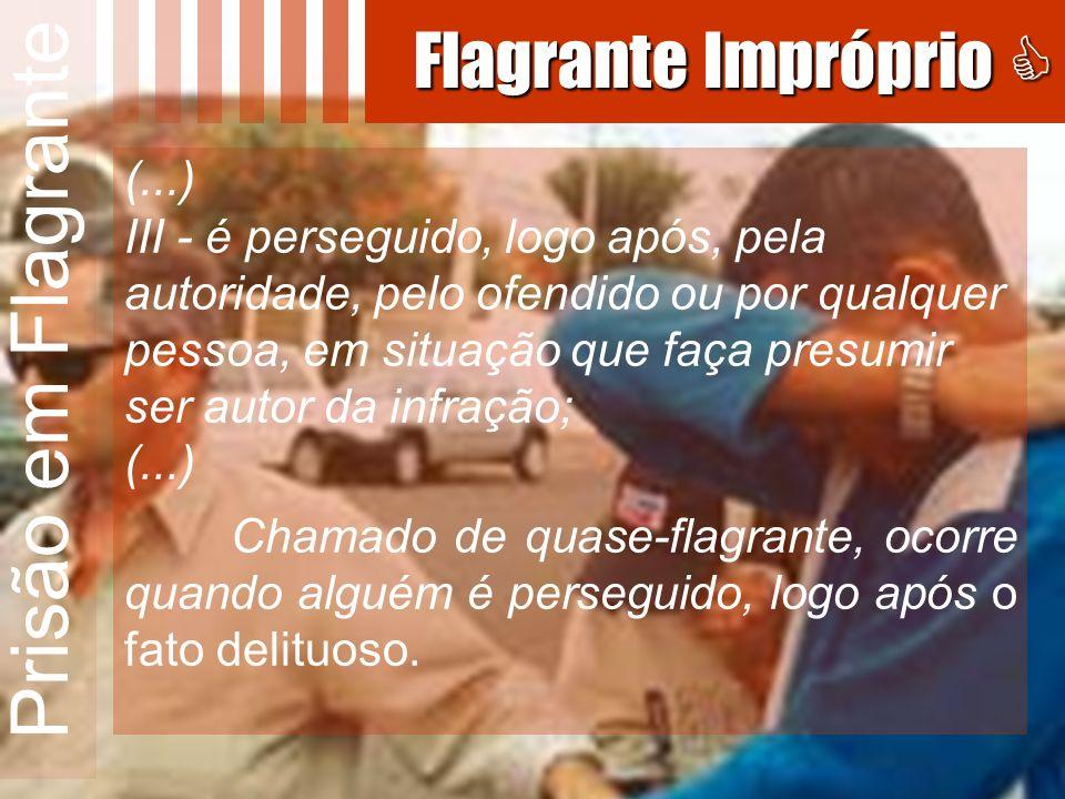 Prisão em Flagrante (...) III - é perseguido, logo após, pela autoridade, pelo ofendido ou por qualquer pessoa, em situação que faça presumir ser auto