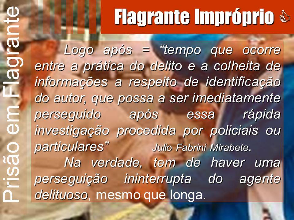 Prisão em Flagrante Logo após = tempo que ocorre entre a prática do delito e a colheita de informações a respeito de identificação do autor, que possa