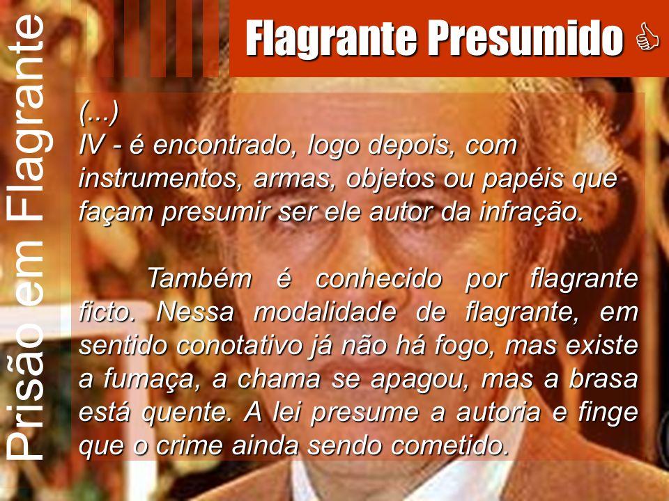 Prisão em Flagrante (...) IV - é encontrado, logo depois, com instrumentos, armas, objetos ou papéis que façam presumir ser ele autor da infração. Tam