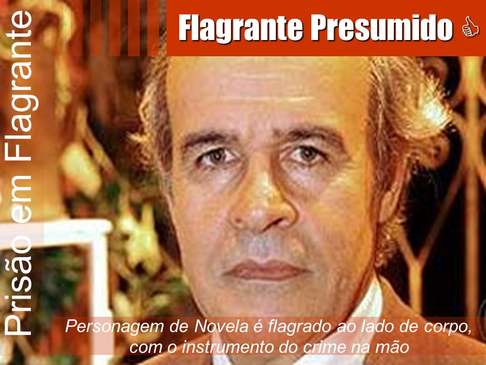 Prisão em Flagrante Personagem de Novela é flagrado ao lado de corpo, com o instrumento do crime na mão Flagrante Presumido Flagrante Presumido