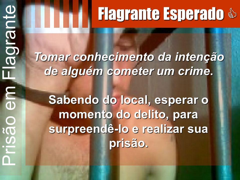 Prisão em Flagrante Tomar conhecimento da intenção de alguém cometer um crime. Sabendo do local, esperar o momento do delito, para surpreendê-lo e rea
