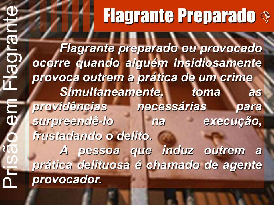 Prisão em Flagrante Flagrante preparado ou provocado ocorre quando alguém insidiosamente provoca outrem a prática de um crime Simultaneamente, toma as