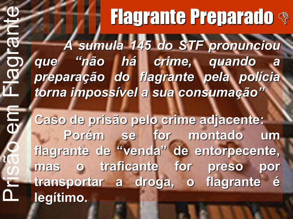 Prisão em Flagrante A sumula 145 do STF pronunciou que não há crime, quando a preparação do flagrante pela polícia torna impossível a sua consumação C