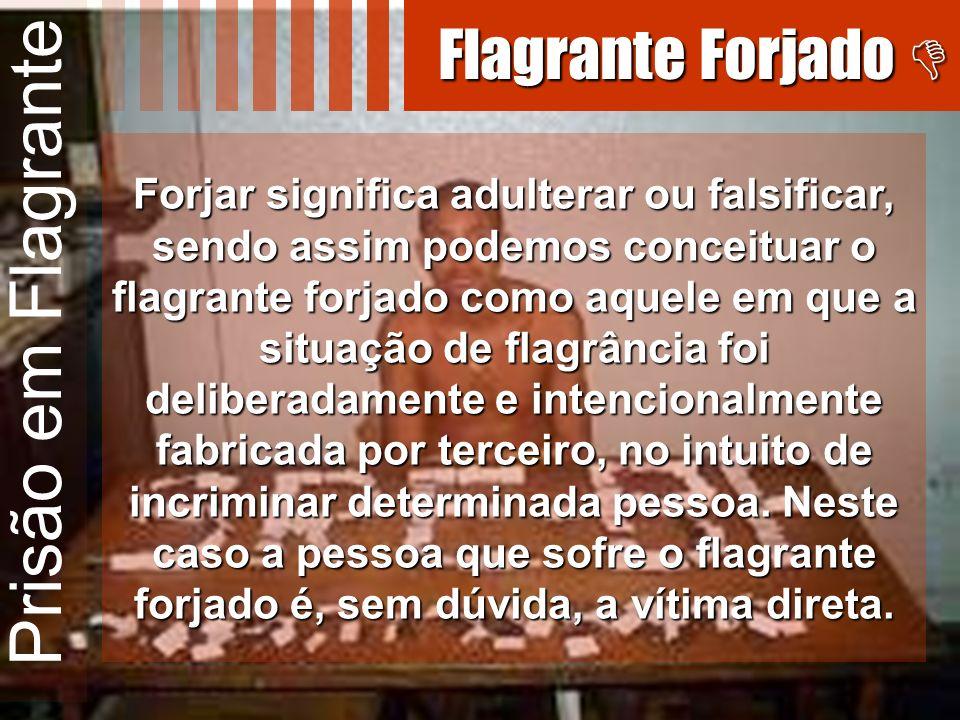 Prisão em Flagrante Flagrante Forjado Flagrante Forjado Forjar significa adulterar ou falsificar, sendo assim podemos conceituar o flagrante forjado c