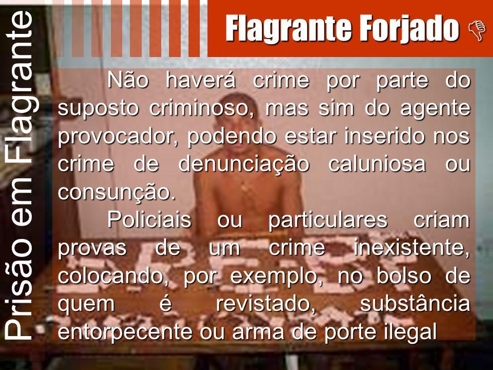 Prisão em Flagrante Não haverá crime por parte do suposto criminoso, mas sim do agente provocador, podendo estar inserido nos crime de denunciação cal
