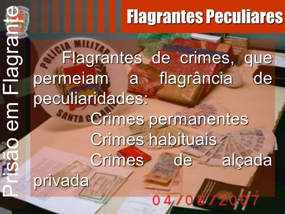 Prisão em Flagrante Flagrantes de crimes, que permeiam a flagrância de peculiaridades: Crimes permanentes Crimes habituais Crimes de alçada privada Fl