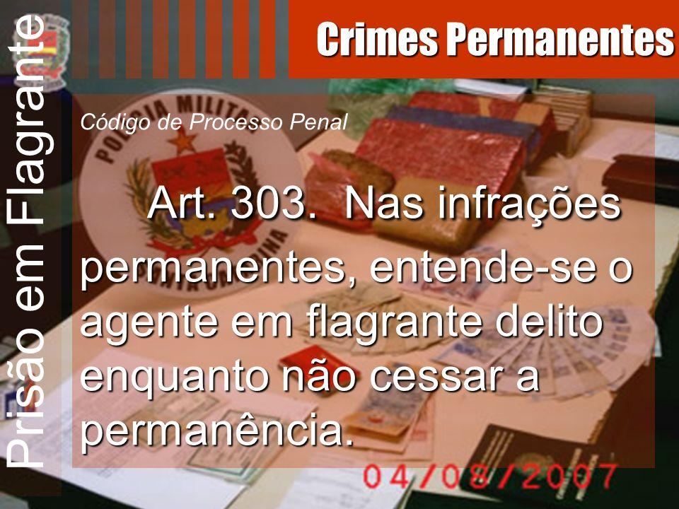 Prisão em Flagrante Art. 303. Nas infrações permanentes, entende-se o agente em flagrante delito enquanto não cessar a permanência. Código de Processo