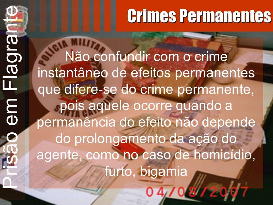 Prisão em Flagrante Não confundir com o crime instantâneo de efeitos permanentes que difere-se do crime permanente, pois aquele ocorre quando a perman