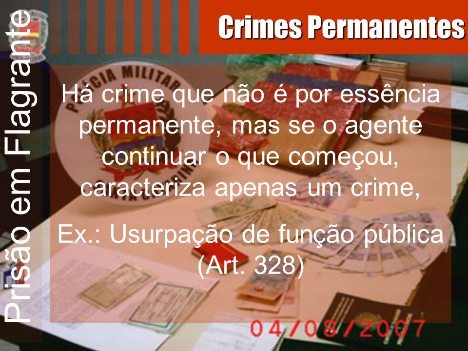 Prisão em Flagrante Há crime que não é por essência permanente, mas se o agente continuar o que começou, caracteriza apenas um crime, Ex.: Usurpação d