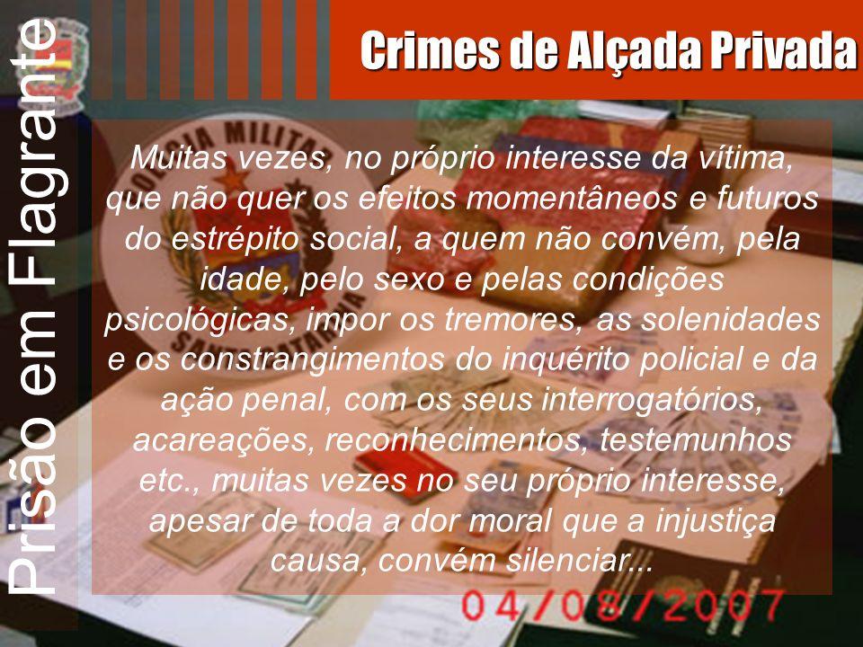 Prisão em Flagrante Muitas vezes, no próprio interesse da vítima, que não quer os efeitos momentâneos e futuros do estrépito social, a quem não convém