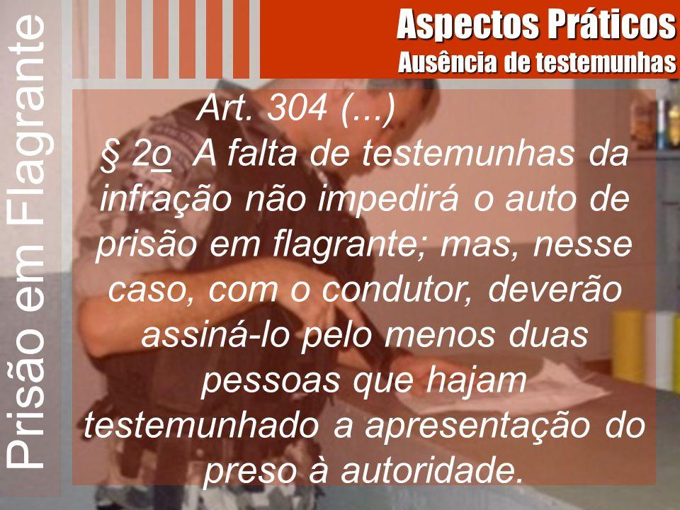 Prisão em Flagrante Art. 304 (...) § 2o A falta de testemunhas da infração não impedirá o auto de prisão em flagrante; mas, nesse caso, com o condutor