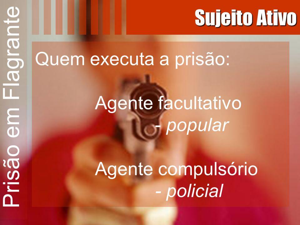 Prisão em Flagrante Sujeito Ativo Quem executa a prisão: Agente facultativo - popular Agente compulsório - policial