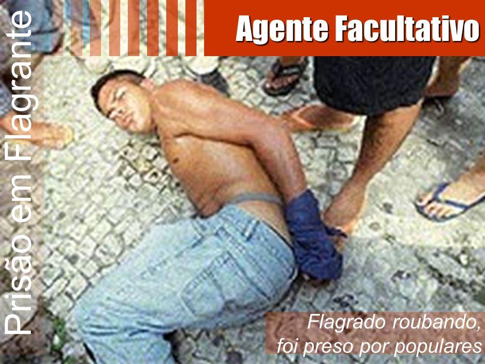 Prisão em Flagrante Flagrado roubando, foi preso por populares Agente Facultativo