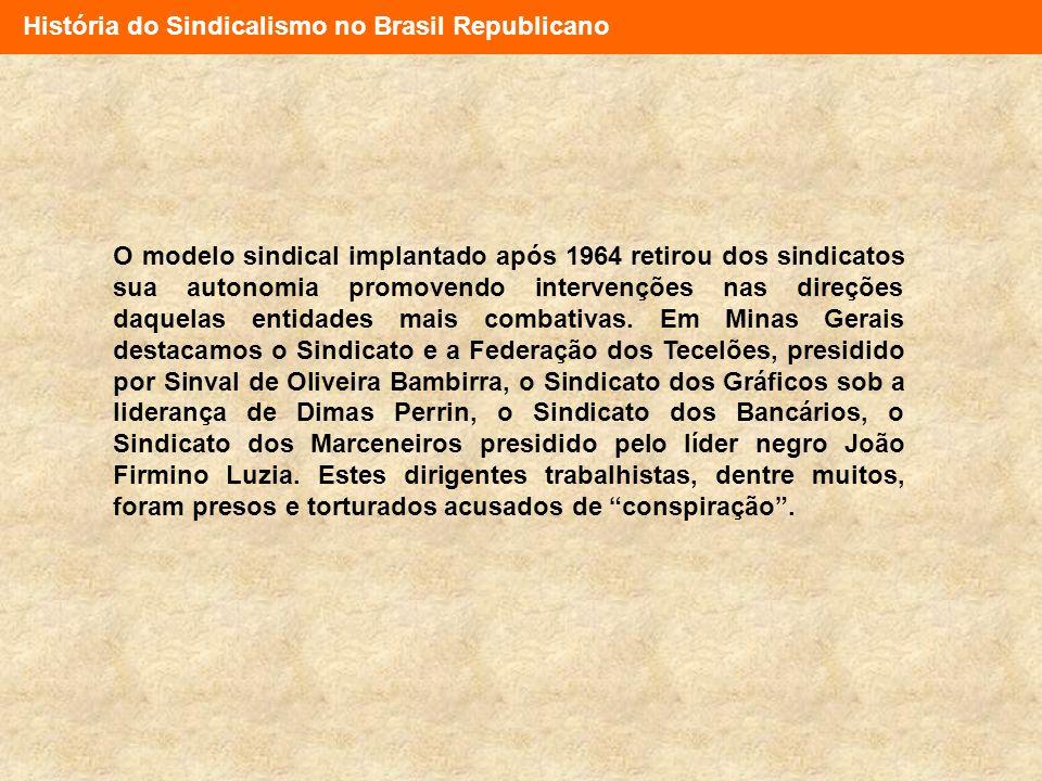História do Sindicalismo no Brasil Republicano O modelo sindical implantado após 1964 retirou dos sindicatos sua autonomia promovendo intervenções nas
