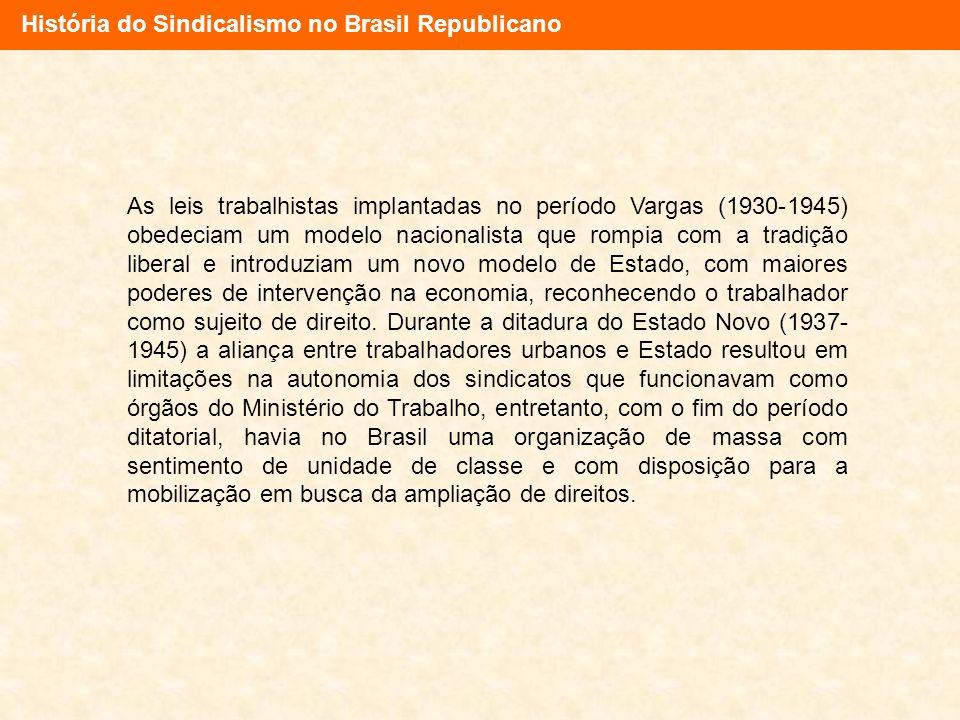 História do Sindicalismo no Brasil Republicano As leis trabalhistas implantadas no período Vargas (1930-1945) obedeciam um modelo nacionalista que rom