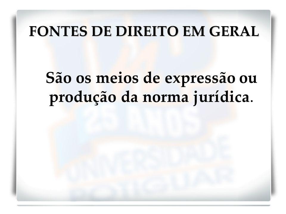 FONTES DE DIREITO EM GERAL São os meios de expressão ou produção da norma jurídica.