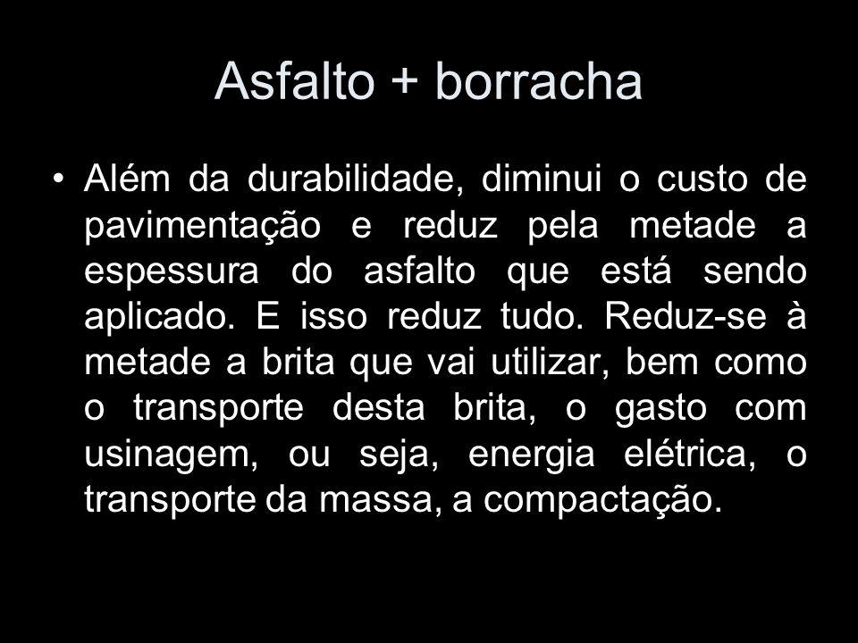 Asfalto + borracha Além da durabilidade, diminui o custo de pavimentação e reduz pela metade a espessura do asfalto que está sendo aplicado. E isso re