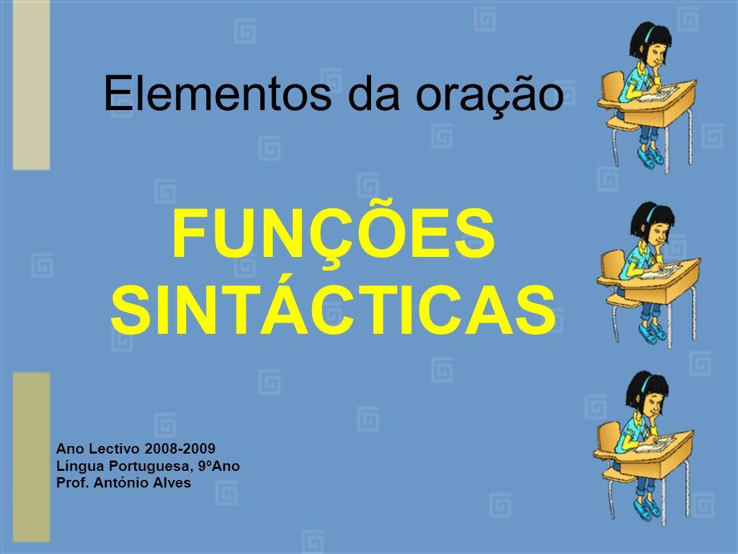 Elementos da oração FUNÇÕES SINTÁCTICAS Ano Lectivo 2008-2009 Língua Portuguesa, 9ºAno Prof. António Alves