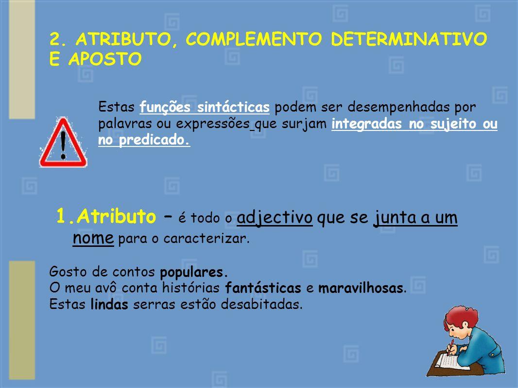 2. ATRIBUTO, COMPLEMENTO DETERMINATIVO E APOSTO Estas funções sintácticas podem ser desempenhadas por palavras ou expressões que surjam integradas no