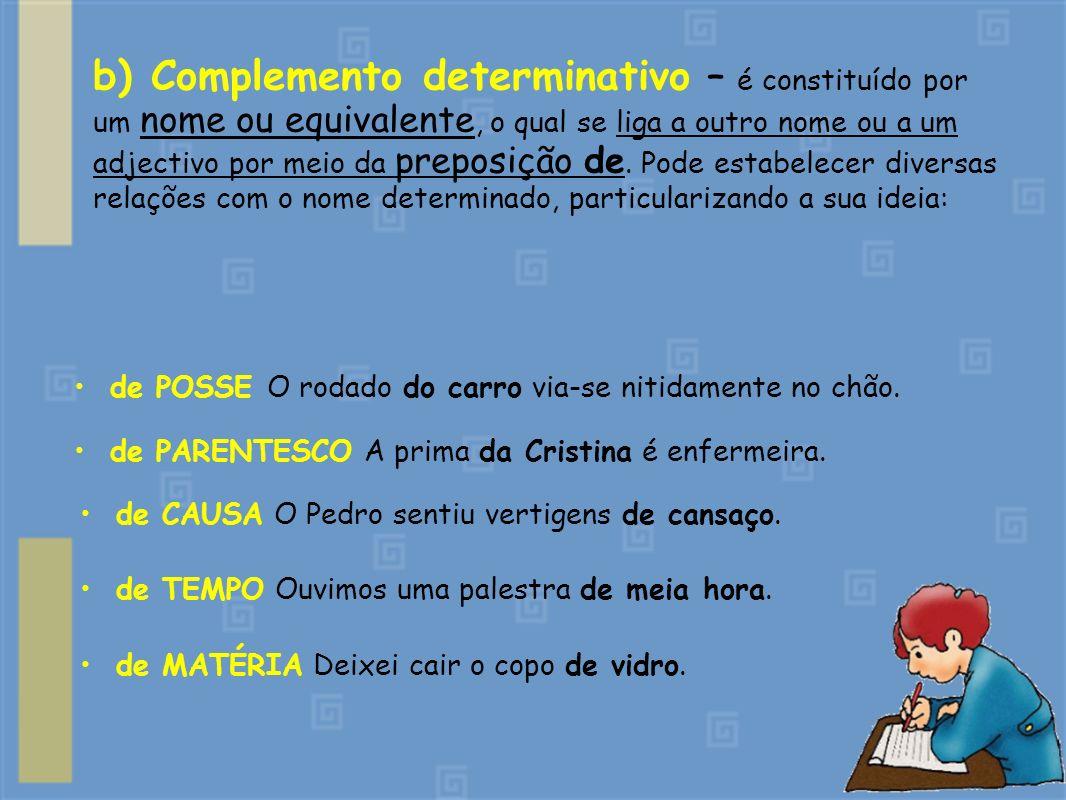 b) Complemento determinativo – é constituído por um nome ou equivalente, o qual se liga a outro nome ou a um adjectivo por meio da preposição de. Pode