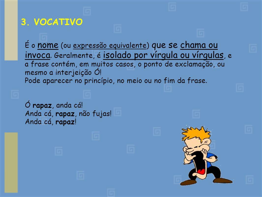3. VOCATIVO É o nome (ou expressão equivalente) que se chama ou invoca. Geralmente, é isolado por vírgula ou vírgulas, e a frase contém, em muitos cas
