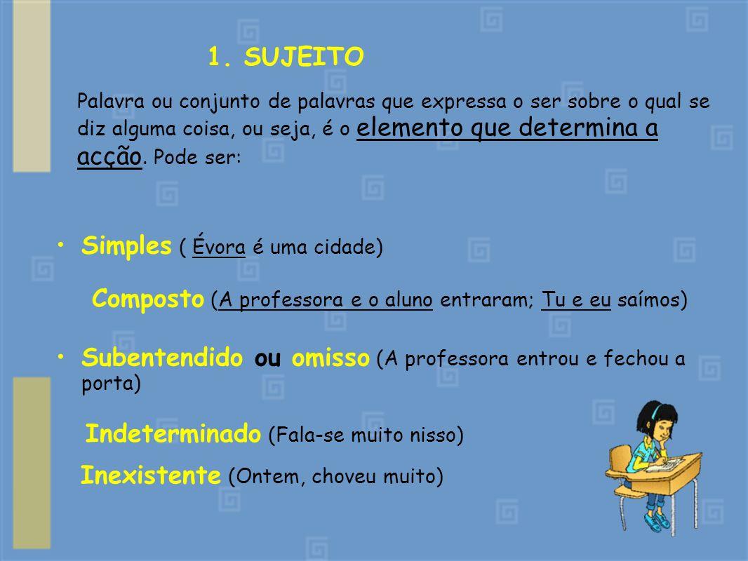 1. SUJEITO Simples ( Évora é uma cidade) Palavra ou conjunto de palavras que expressa o ser sobre o qual se diz alguma coisa, ou seja, é o elemento qu