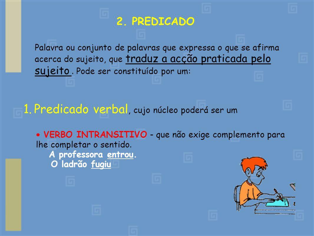 2. PREDICADO Palavra ou conjunto de palavras que expressa o que se afirma acerca do sujeito, que traduz a acção praticada pelo sujeito. Pode ser const