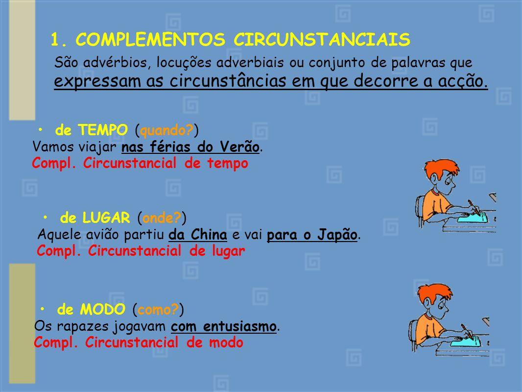 1. COMPLEMENTOS CIRCUNSTANCIAIS São advérbios, locuções adverbiais ou conjunto de palavras que expressam as circunstâncias em que decorre a acção. de
