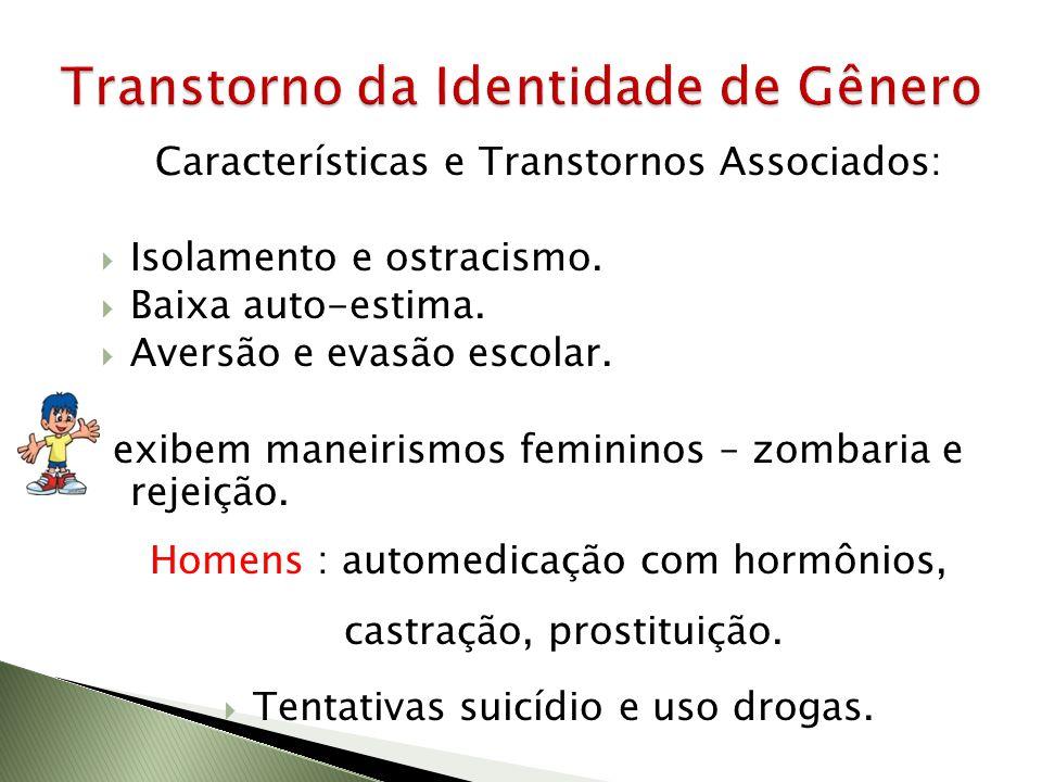 Características e Transtornos Associados: Isolamento e ostracismo. Baixa auto-estima. Aversão e evasão escolar. exibem maneirismos femininos – zombari