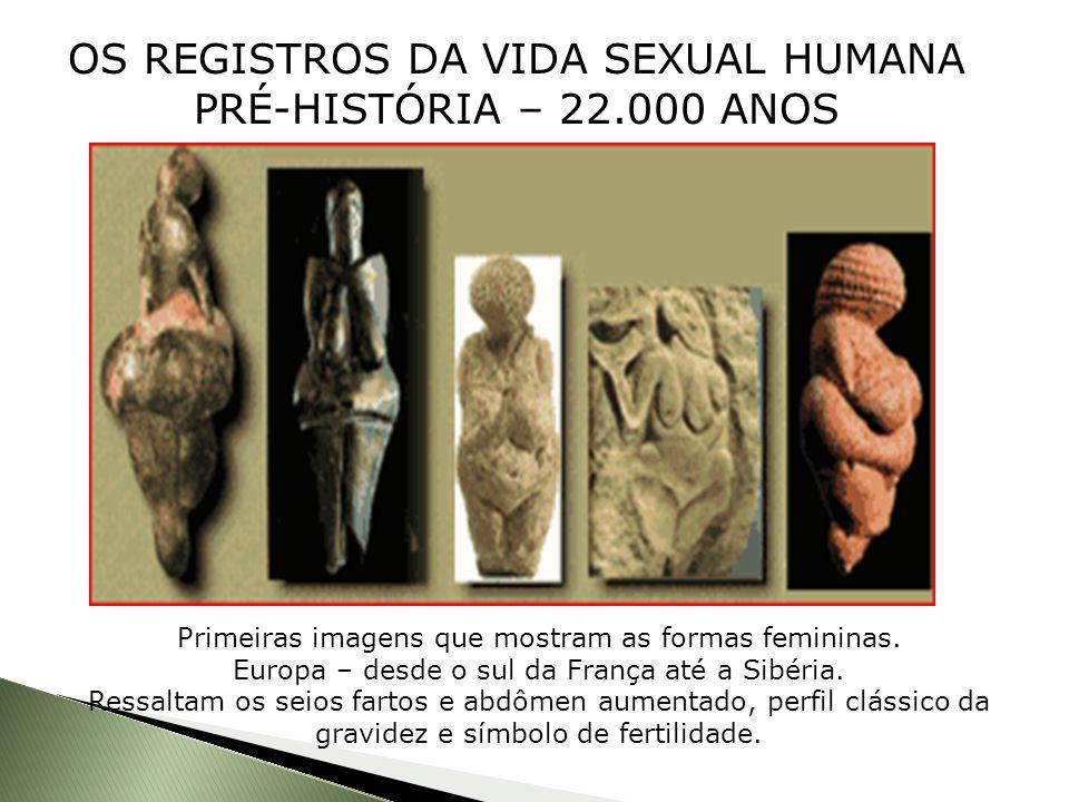 OS REGISTROS DA VIDA SEXUAL HUMANA PRÉ-HISTÓRIA – 22.000 ANOS Primeiras imagens que mostram as formas femininas. Europa – desde o sul da França até a