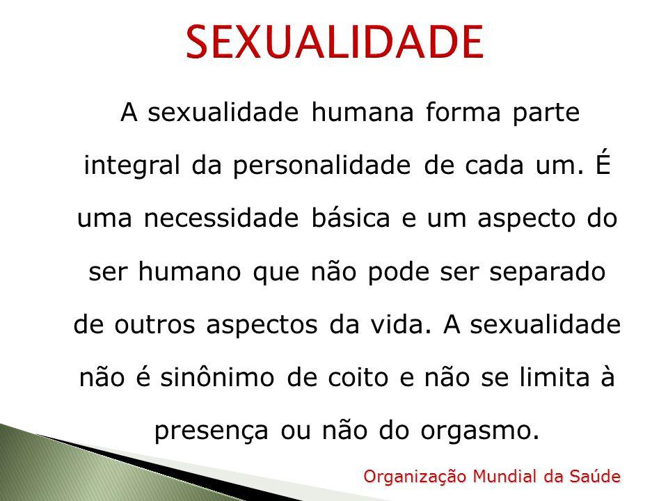 A sexualidade humana forma parte integral da personalidade de cada um. É uma necessidade básica e um aspecto do ser humano que não pode ser separado d